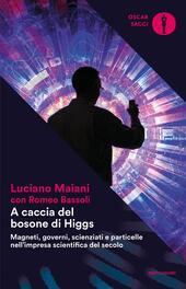 A caccia del bosone di Higgs. Magneti, governi, scienziati e particelle nell'impresa scientifica del secolo