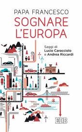 Sognare l'Europa. Con saggi di Lucio Caracciolo e Andrea Riccardi