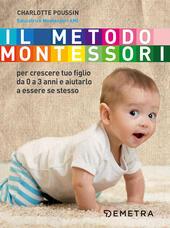 Il metodo Montessori. Per crescere tuo figlio da 0 a 3 anni e aiutarlo a essere se stesso