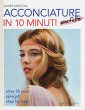 Acconciature perfette in 10 minuti. Oltre 50 look spiegati step by step