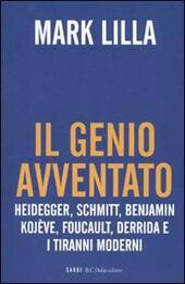 Il genio avventato. Heidegger, Schmitt, Benjamin, Kojève, Foucault, Deridda e i tiranni moderni