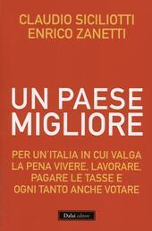 Un Paese migliore. Per un'Italia in cui valga la pena vivere, lavorare, pagare le tasse e ogni tanto anche votare