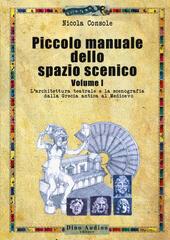 Piccolo manuale dello spazio scenico. Vol. 1: architettura teatrale e la scenografia dalla Grecia antica al Medioevo, L'.
