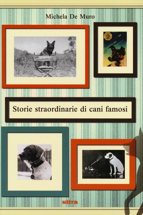 storie straordinarie di cani famosi michela de muro