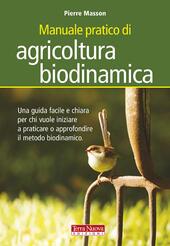 Manuale pratico di agricoltura biodinamica. Una guida facile e chiara per chi vuole iniziare a praticare o approfondire il metodo biodinamico