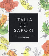 Italia dei sapori. Da nord a sud, il meglio della nostra cucina secondo Sale&Pepe