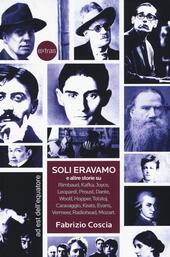 Soli eravamo e altre storie su: Rimbaud, Kafka, Joyce, Leopardi, Proust, Dante, Woolf, Hopper, Tolstoj, Caravaggio, Keats, Evans, Vermeer, Radiohead, Mozart