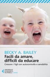 Facili da amare, difficili da educare. Crescere i figli con autocontrollo e sensibilità  - Becky A. Bailey Libro - Libraccio.it