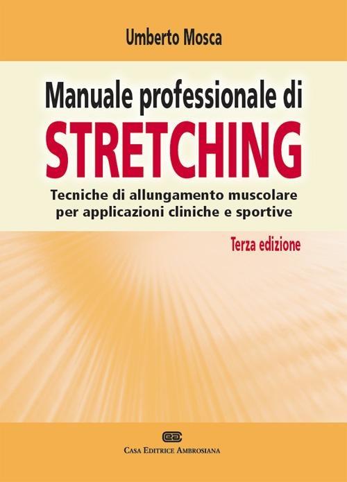 Manuale professionale di Stretching. Tecniche di allungamento musc..