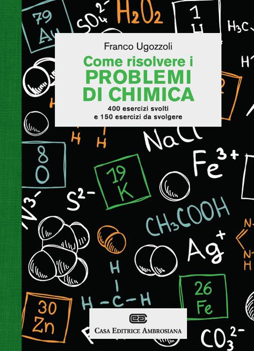 Come risolvere i problemi di chimica. 400 esercizi svolti e 150 es..