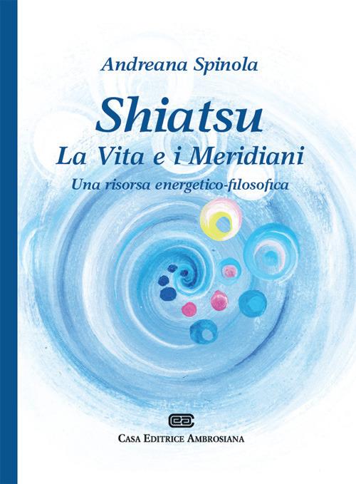 Shiatsu. La vita e i meridiani. Una visione energetico filosofica