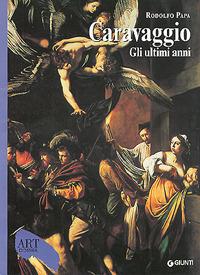 Caravaggio. Gli ultimi anni 1606 1610. Ediz. illustrata