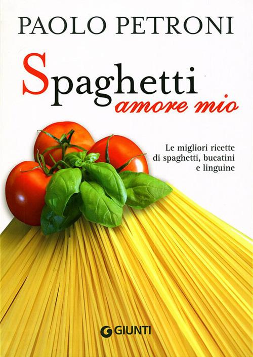 Spaghetti amore mio. Le migliori ricette di spaghetti, bucatini e ..