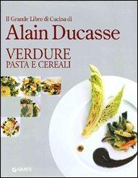 Il grande libro di cucina di Alain Ducasse. Verdure pasta e cereali