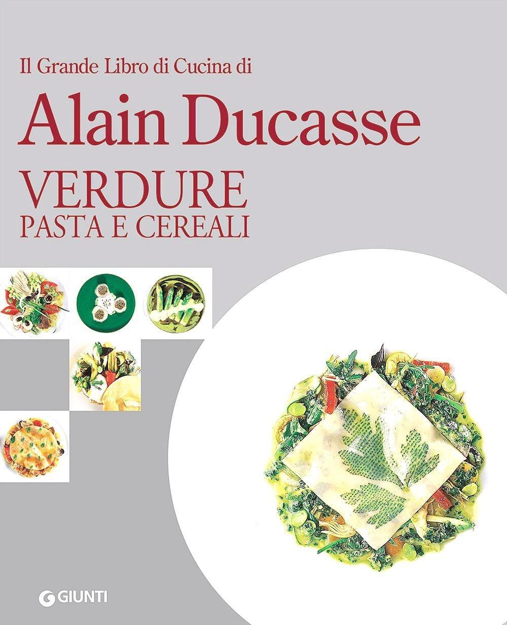 Il grande libro di cucina di Alain Ducasse. Verdure, pasta e cereali