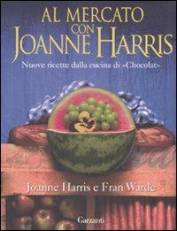 Al mercato con Joanne Harris. Nuove ricette dalla cucina di «Chocolat»