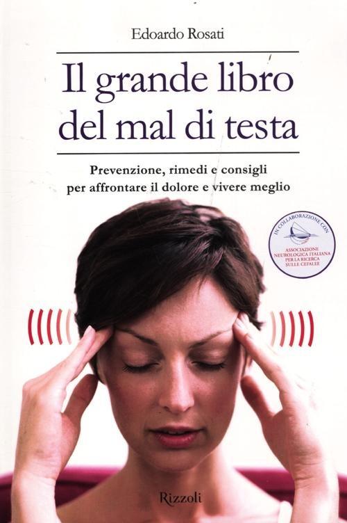 Il grande libro del mal di testa. Prevenzione, rimedi e consigli p..