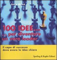Cento idee... per diventare un vero leader. Il capo di successo de..