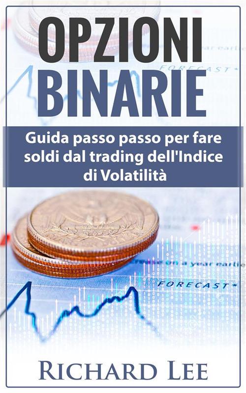Opzioni binarie. Guida passo passo per fare soldi dal trading del...