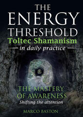 The energy threshold. Toltec shamanism in daily practice. Vol. 1: mastery of awarness. Shifting the attention, The.
