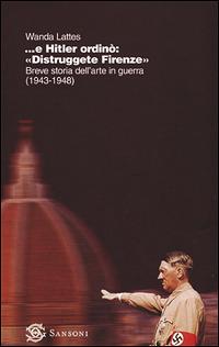 Image of ... E Hitler ordinò: «Distruggete Firenze». Breve storia dell'arte..