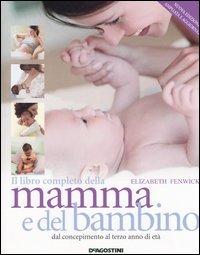 Il libro completo della mamma e del bambino. Dal concepimento al t..