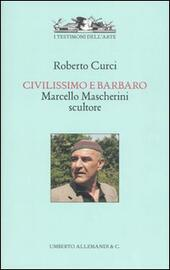 Civilissimo e barbaro. Marcello Mascherini scultore