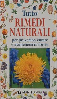 Tutto rimedi naturali. Per prevenire, curare e mantenersi in forma