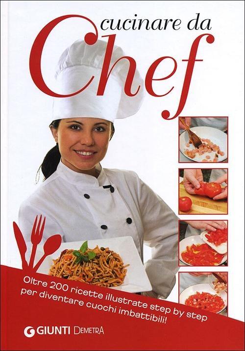 (NUOVO o USATO) Cucinare da chef. Oltre 200 ricette illustrate ste..