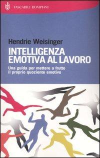 Intelligenza emotiva al lavoro. Una guida per mettere a frutto il ..