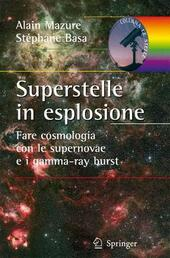 Superstelle in esplosione. Fare cosmologia con le supernovae e i gamma-ray burst. Ediz. illustrata