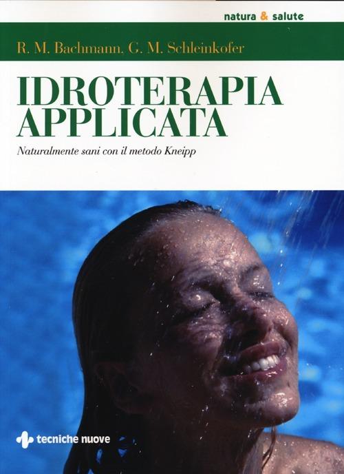 Idroterapia applicata. Naturalmente sani con il metodo Kneipp