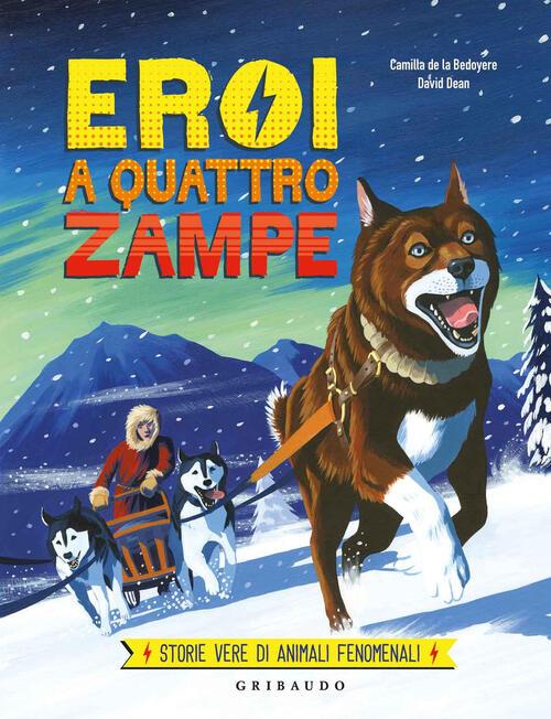 Eroi A Quattro Zampe Storie Vere Di Animali Fenomenali Ediz A Colori Camilla De La Bedoyere