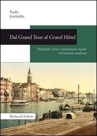 (NUOVO o USATO) Dal Grand Tour al Grand Hôtel. Ospitalità, lusso e..