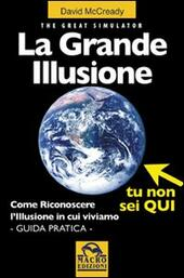 La grande illusione. The Great Simulator. Come riconoscere l'illusione in cui viviamo. Ediz. illustrata