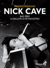 Nick Cave. Bad seed. La ballata di re inkiostro  - Massimo Padalino Libro - Libraccio.it