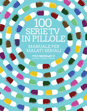 100 serie tv in pillole. Manuale per malati seriali