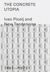 The Concrete Utopia: Ivan Picelj and New Tendencies, 1961-1973. Ediz. illustrata