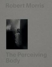 Robert Morris: The Perceiving Body. Ediz. illustrata