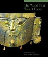 The world that wasn't there. Pre-columbian art in the Ligabue collection. Ediz. illustrata