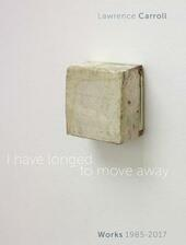 I have longed to move away. Lawrence Carroll, works 1985-2017. Ediz. bilingue