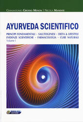 Ayurveda scientifico. Principi fondamentali, salutogenesi, dieta & lifestyle, evidenze scientifiche, farmacologia, cure naturali. Vol. 1