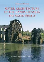 Water architecture in the lands of Syria: the water-wheels. Ediz. illustrata