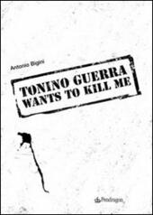 Tonino Guerra wants to kill me  - Antonio Bigini Libro - Libraccio.it