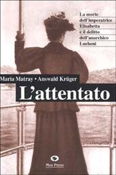 L' attentato. La morte dell'imperatrice Elisabetta e il delitto dell'anarchico Lucheni