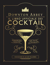 Downton Abbey. Il libro ufficiale dei cocktail