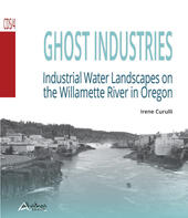Ghost industries. Industrial water landscapes on the Willamette River in Oregon
