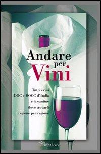 Image of Andare per vini. Tutti i vini DOC e DOCG d'Itlia e le cantine dove..