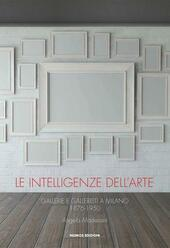 Le intelligenze dell'arte. Gallerie e galleristi a Milano 1876-1950